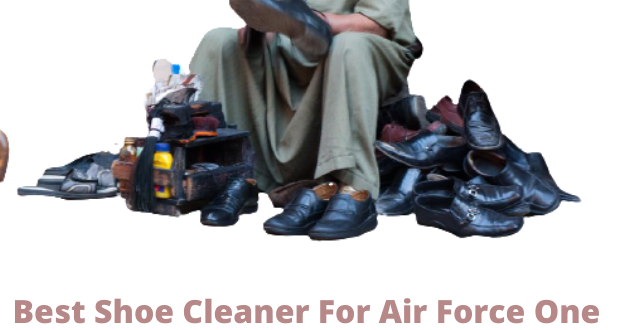 Best Shoe Cleaner For Air Force Ones
